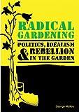 Radical Gardening: Politics, Idealism and Rebellion in the Garden