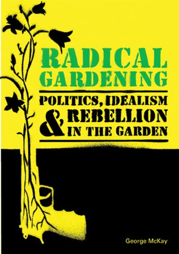Radical Gardening: Politics, Idealism and Rebellion in the Garden, by George McKay