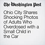 Ohio City Shares Shocking Photos of Adults Who Overdosed with a Small Child in the Car | Christopher Ingraham,Carolyn Y. Johnson