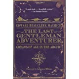 The Last Gentleman Adventurer: Coming of Age in the Arctic ~ Edward Beauclerk Maurice