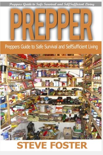 Prepper: Preppers Guide to Safe Survival and Self Sufficient Living (survival books, survivalism, prepping, off grid, saving life, preppers pantry, ... preppers guide, preppers pantry) (Volume 1)