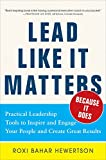 Lead Like it Matters...Because it Does: Practical Leadership Tools to Inspire and Engage Your People and Create Great Results: Practical Leadership Tools ... Engage Your People and Create Great Results