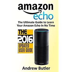 Amazon Echo: 2016 - The Ultimate Guide to Learn Amazon Echo In No Time (Amazon Echo, Alexa Skills Kit, smart devices, digital services, digital media)