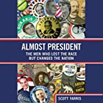 Almost President: The Men Who Lost the Race but Changed the Nation | Scott Farris