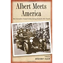 Albert Meets America: How Journalists Treated Genius during Einsteins 1921 Travels