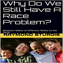 Why Do We Still Have a Race Problem?: Whatever Makes Us Different, Makes Us the Same Audiobook by Raymond Sturgis Narrated by Trevor Clinger
