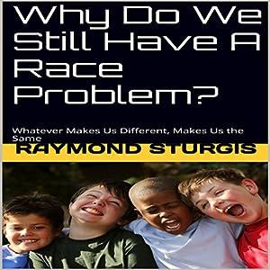 Why Do We Still Have a Race Problem?: Whatever Makes Us Different, Makes Us the Same Hörbuch von Raymond Sturgis Gesprochen von: Trevor Clinger