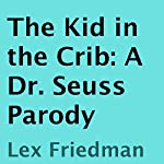 The Kid in the Crib: A Dr. Seuss Parody | Lex Friedman