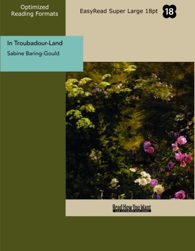 In Troubadour-Land (EasyRead Super Large 18pt Edition): A Ramble in Provence and Languedoc