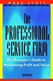 Mark C. Scott The Professional Service Firm: The Manager's Guide to Maximising Profit and Value