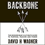 Backbone: The Modern Man's Ultimate Guide to Purpose, Passion and Power | David H. Wagner