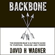 Backbone: The Modern Man's Ultimate Guide to Purpose, Passion and Power Audiobook by David H. Wagner Narrated by David H. Wagner