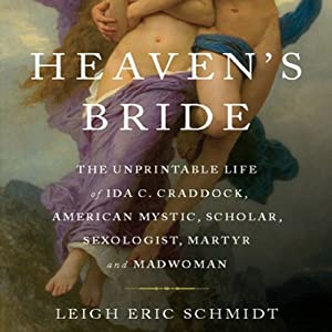 Heaven's Bride: The Unprintable Life of Ida C. Craddock, American Mystic, Scholar, Sexologist, Martyr, and Madwoman | [Eric Leigh Schmidt]