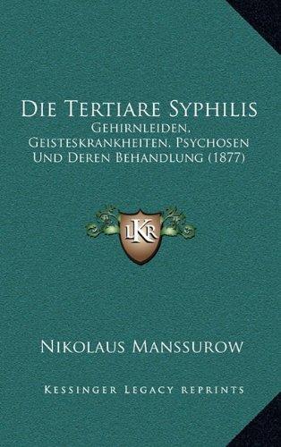 Die Tertiare Syphilis: Gehirnleiden, Geisteskrankheiten, Psychosen Und Deren Behandlung (1877)