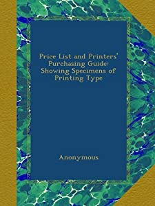 Price List and Printers' Purchasing Guide: Showing Specimens of Printing Type Anonymous