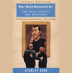 What Would Machiavelli Do?: The Ends Justify the Meanness | [Stanley Bing]