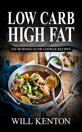 Low Carb: The Low Carb High Fat Diet with over 200+ Delicious Slow Cooker Recipes & One Full Month Meal Plan (The LCHF Weight Loss Cookbook©) by Will Kenton