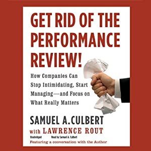 Get Rid of the Performance Review!: How Companies Can Stop Intimidating, Start Managing - and Focus on What Really Matters | [Samuel A. Culbert, Lawrence Rout (contributor)]