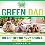 Green Dad: An Earth-Friendly Family How to Guide: Earth-Friendly Family Guides, Volume 6 | Teagan Smith