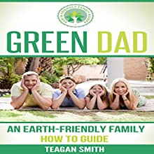 Green Dad: An Earth-Friendly Family How to Guide: Earth-Friendly Family Guides, Volume 6 (       UNABRIDGED) by Teagan Smith Narrated by L. David Harris