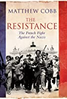 The Resistance: The French Fight Against the Nazis