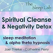 Spiritual Cleanse & Negativity Detox: Sleep Meditation & Alpha Theta Hypnosis with The Sleep Lab Speech by Joel Thielke, Catherine Perry Narrated by Catherine Perry