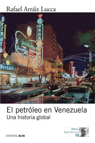 El petroleo en Venezuela. Una historia global  [Arraiz Lucca, Rafael] (Tapa Blanda)