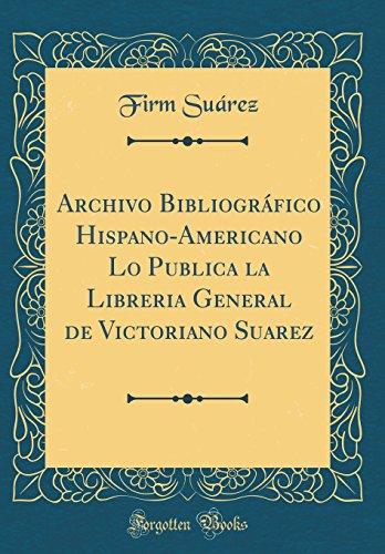 Archivo Bibliografico Hispano-Americano Lo Publica la Libreria General de Victoriano Suarez (Classic Reprint)  [Suarez, Firm] (Tapa Dura)