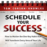 Schedule Your Success: How to Master the One Key Habit That Will Transform Every Area of Your Life | Tom Corson-Knowles