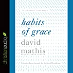 Habits of Grace: Enjoying Jesus Through the Spiritual Disciplines | David Mathis