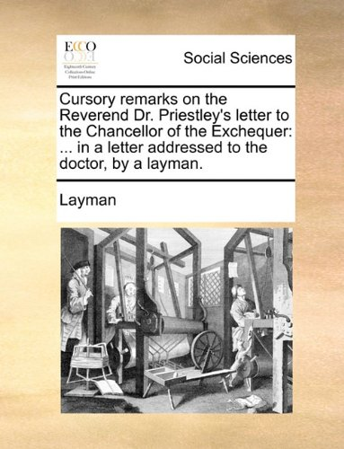Cursory remarks on the Reverend Dr. Priestley's letter to the Chancellor of the Exchequer: ... in a letter addressed to the doctor, by a layman. PDF