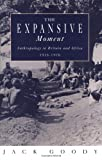 The Expansive Moment: The rise of Social Anthropology in Britain and Africa 1918-1970 (0521456665) by Goody, Jack