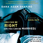 You Can Be Right (or You Can Be Married): Looking for Love in the Age of Divorce | Dana Adam Shapiro