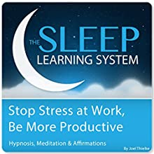 Stop Stress at Work, Be More Productive with Hypnosis, Meditation, and Affirmations: The Sleep Learning System  by Joel Thielke Narrated by Joel Thielke
