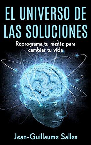 El Universo de las Soluciones: Reprograma tu mente para cambiar tu vida