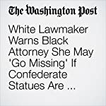 White Lawmaker Warns Black Attorney She May 'Go Missing' If Confederate Statues Are Threatened | Cleve R. Wootson Jr.