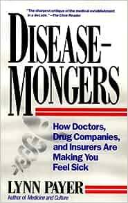 Disease-Mongers: How Doctors, Drug Companies, and Insurers ...