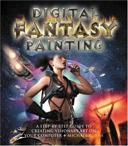 Digital Fantasy Painting: A Step-By-Step Guide to Creating Visionary Art On Your Computer