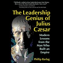 The Leadership Genius of Julius Caesar: Modern Lessons from the Man Who Built an Empire Audiobook by Phillip Barlag Narrated by Joseph Bronzi