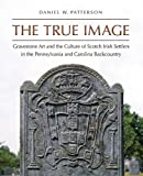 img - for The True Image: Gravestone Art and the Culture of Scotch Irish Settlers in the Pennsylvania and Carolina Backcountry (Richard Hampton Jenrette Series in Architecture and the Decorative Arts) book / textbook / text book