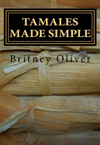 Tamales made simple: Step by step way to make tamales by Britney Oliver