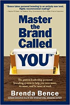Master The Brand Called YOU(TM): The Proven Leadership Personal Branding System To Help You Earn More, Do More, And Be More At Work