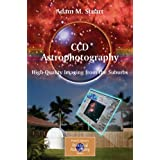 CCD Astrophotography: High-Quality Imaging from the Suburbs (The Patrick Moore Practical Astronomy Series) ~ Adam M. Stuart