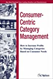 Consumer-Centric Management: How to Increase Profits by Managing Categories Based on Consumer Needs