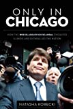 Only in Chicago: How the Rod Blagojevich Scandal Engulfed Illinois and Enthralled the Nation
