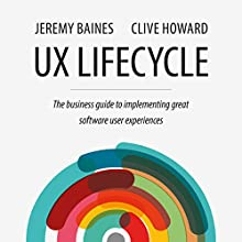 UX Lifecycle: The Business Guide to Implementing Great Software User Experiences   Livre audio Auteur(s) : Jeremy Baines, Clive Howard Narrateur(s) : Andrew L. Barnes