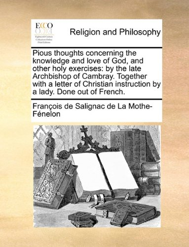 Pious thoughts concerning the knowledge and love of God, and other holy exercises: by the late Archbishop of Cambray. Together with a letter of Christian instruction by a lady. Done out of French.