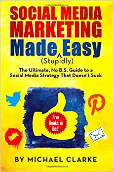 Social Media Marketing Made (Stupidly) Easy: The Ultimate NO B.S. Guide To A Social Media Strategy That Doesn't Suck