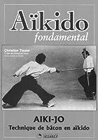 Aïkido fondamental : Aïki-jo - Techniques de bâton en aïkido