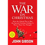 The War on Christmas: How the Liberal Plot to Ban the Sacred Christian Holiday Is Worse Than You Thought ~ John Gibson